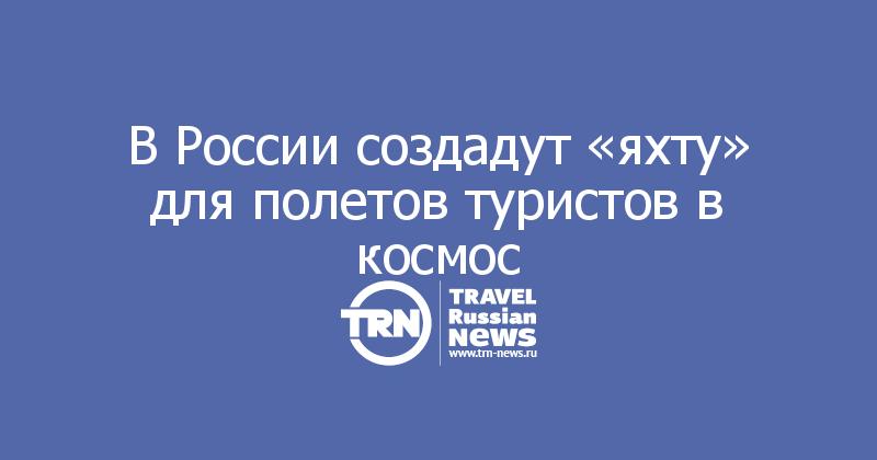 В России создадут «яхту» для полетов туристов в космос