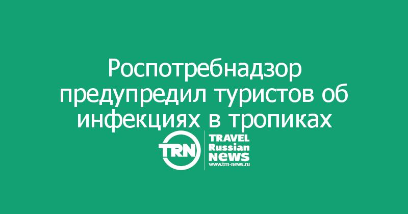 Роспотребнадзор предупредил туристов об инфекциях в тропиках