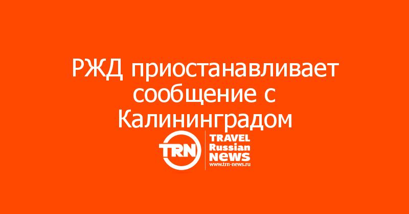 РЖД приостанавливает сообщение с Калининградом