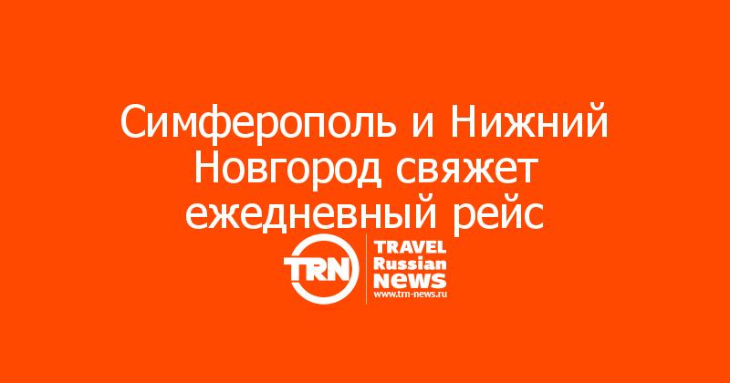 Симферополь и Нижний Новгород свяжет ежедневный рейс