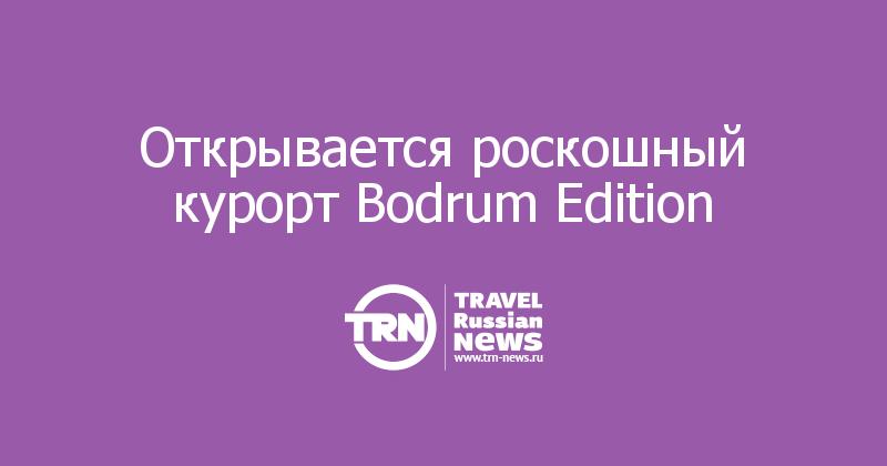 Открывается роскошный курорт Bodrum Edition