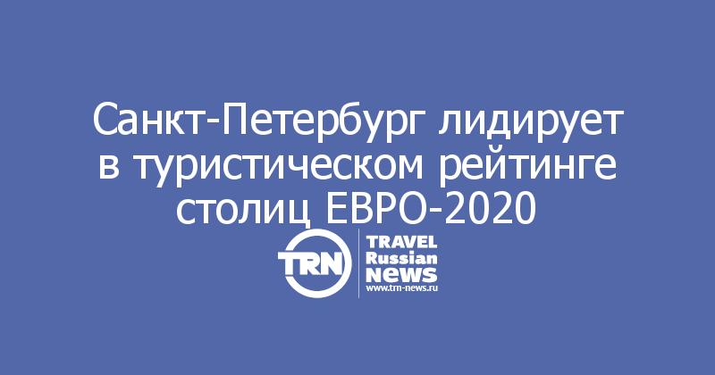 Санкт-Петербург лидирует в туристическом рейтинге столиц ЕВРО-2020
