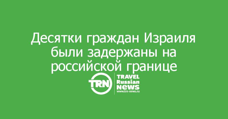 Десятки граждан Израиля были задержаны на российской границе