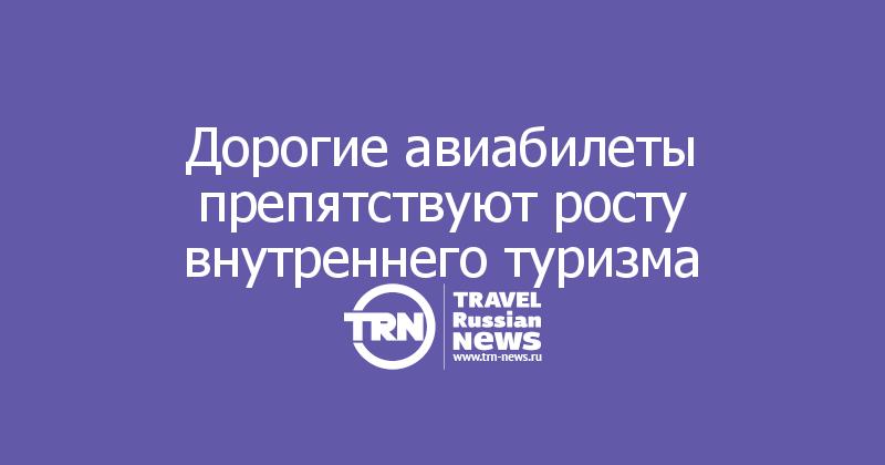 Дорогие авиабилеты препятствуют росту внутреннего туризма