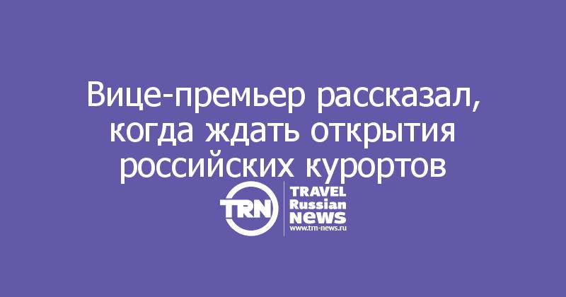 Вице-премьер рассказал, когда ждать открытия российских курортов