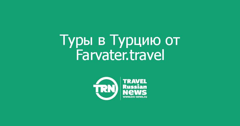 Туры в Турцию от Farvater.travel