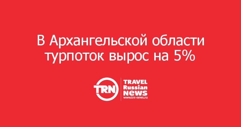 В Архангельской области турпоток вырос на 5%