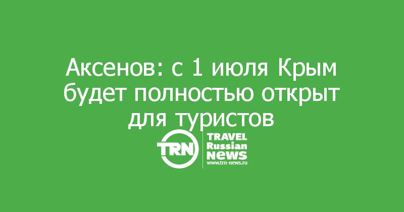 Аксенов: с 1 июля Крым будет полностью открыт для туристов