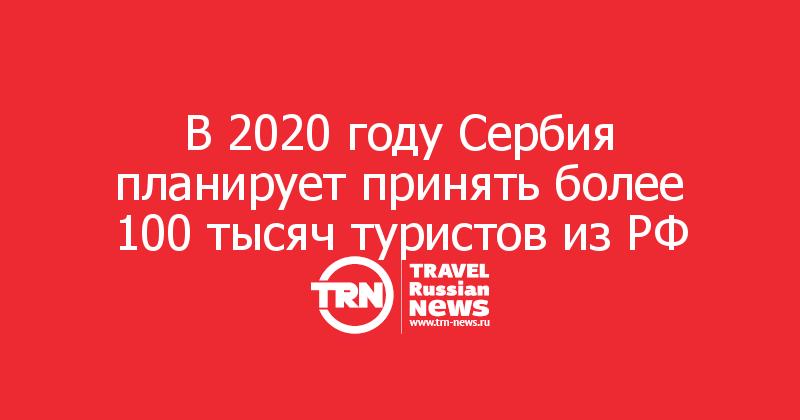 В 2020 году Сербия планирует принять более 100 тысяч туристов из РФ