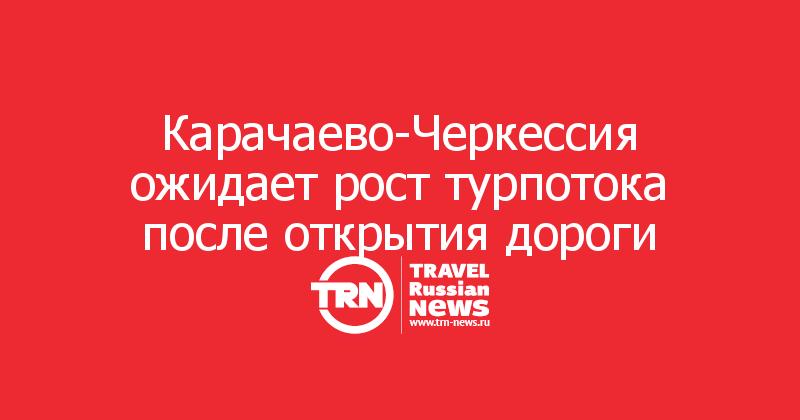 Карачаево-Черкессия ожидает рост турпотока после открытия дороги