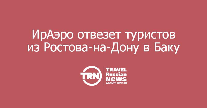ИрАэро отвезет туристов из Ростова-на-Дону в Баку