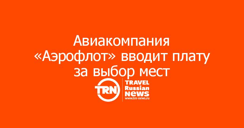 Авиакомпания «Аэрофлот» вводит плату за выбор мест