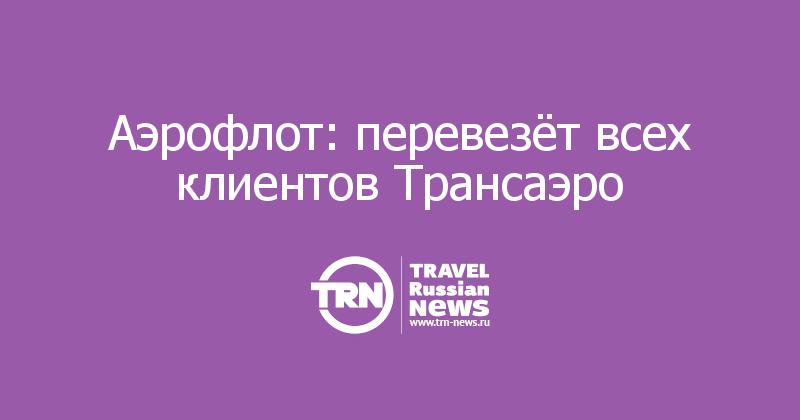 Аэрофлот: перевезёт всех клиентов Трансаэро