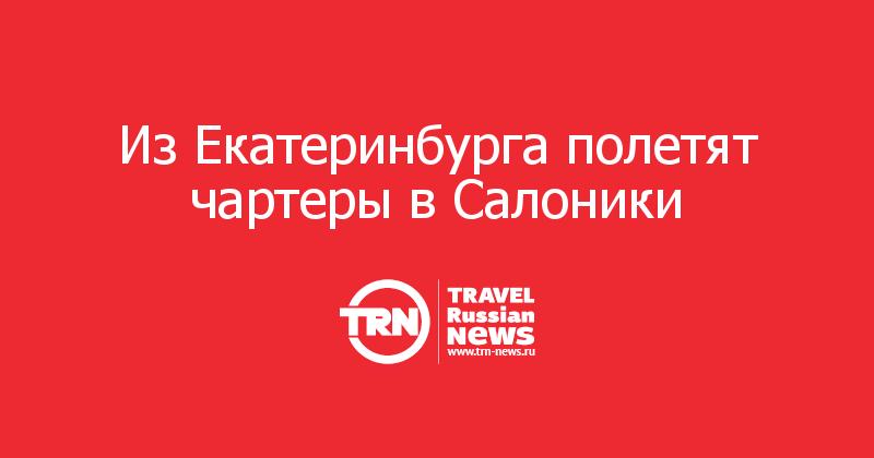 Из Екатеринбурга полетят чартеры в Салоники