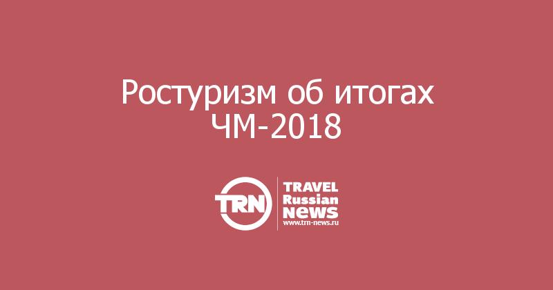 Ростуризм об итогах ЧМ-2018