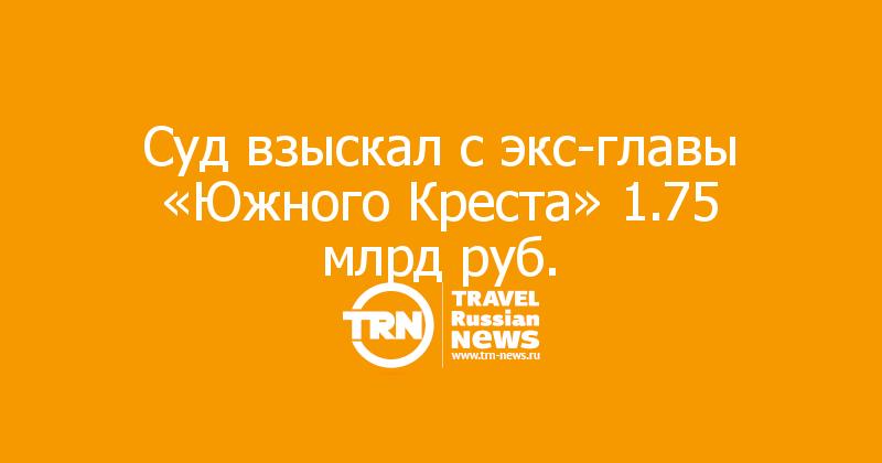 Суд взыскал с экс-главы «Южного Креста» 1.75 млрд руб.