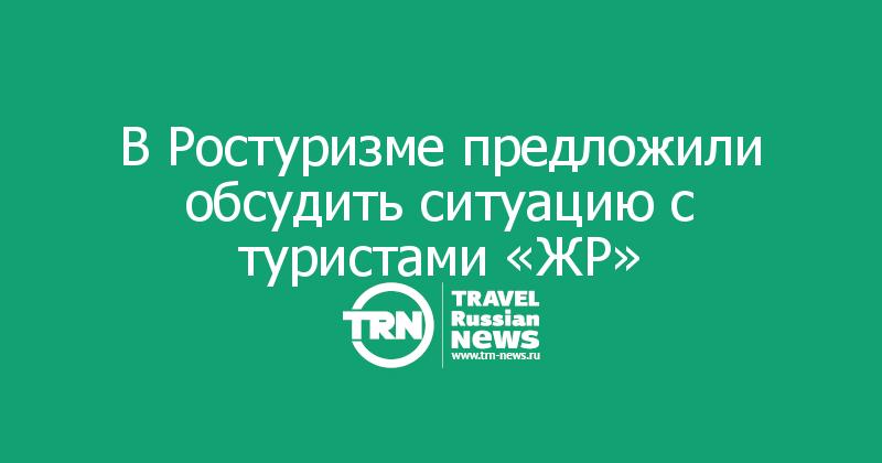 В Ростуризме предложили обсудить ситуацию с туристами «ЖР»