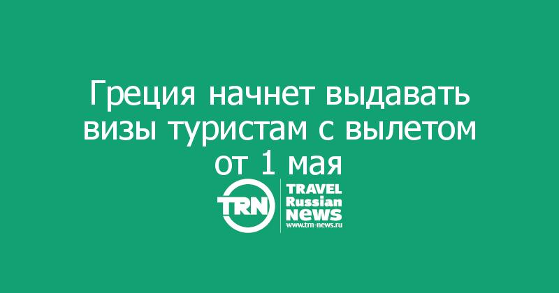 Греция начнет выдавать визы туристам с вылетом от1мая