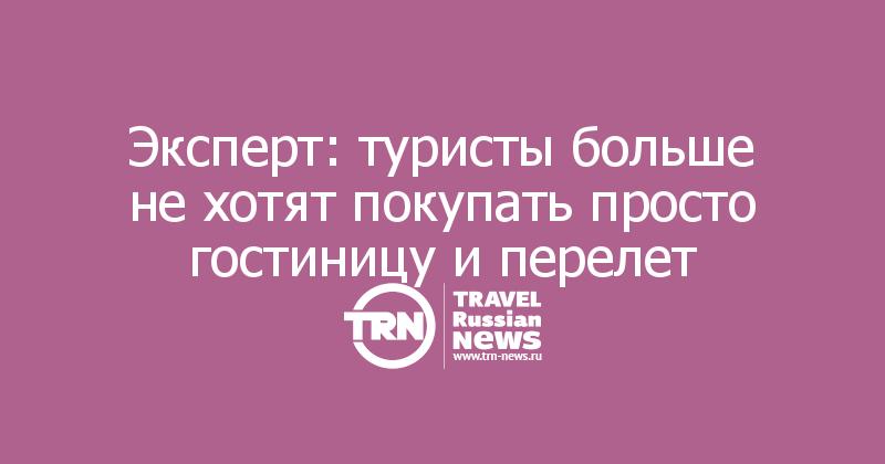 Эксперт: туристы больше не хотят покупать просто гостиницу и перелет