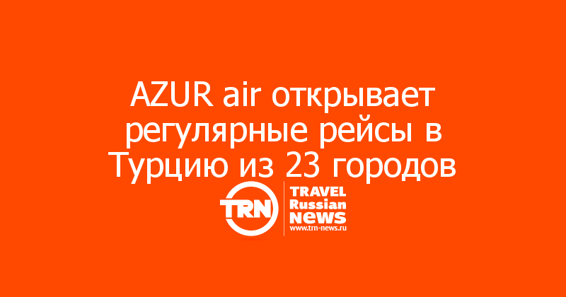 AZUR air открывает регулярные рейсы в Турцию из 23 городов