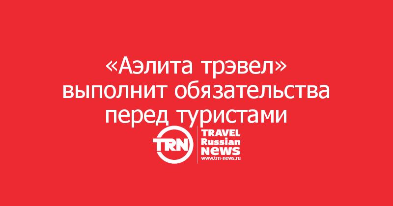 «Аэлита трэвел» выполнит обязательства перед туристами
