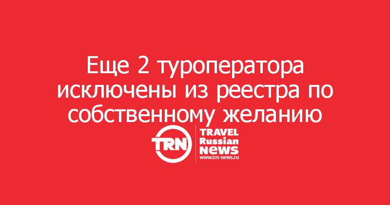 Еще 2 туроператора исключены из реестра по собственному желанию