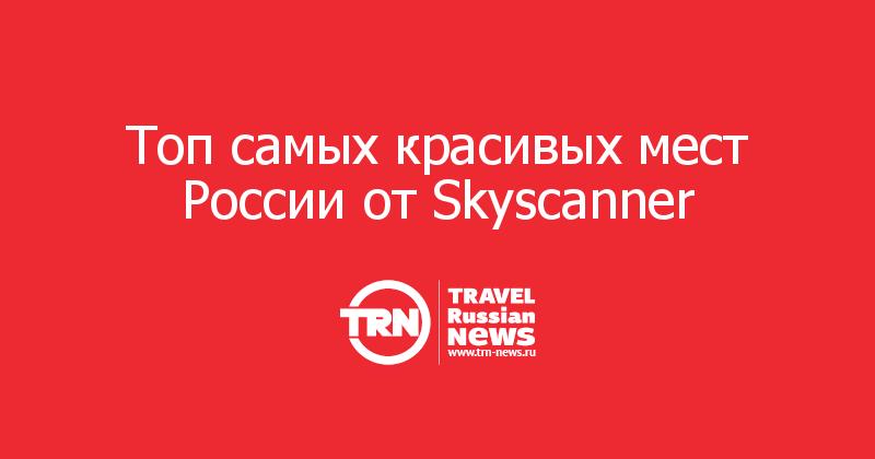 Топ самых красивых мест России от Skyscanner