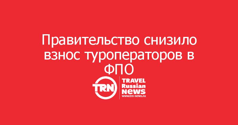 Правительство снизило взнос туроператоров в ФПО