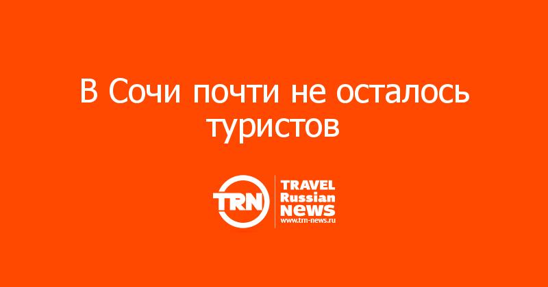 В Сочи почти не осталось туристов