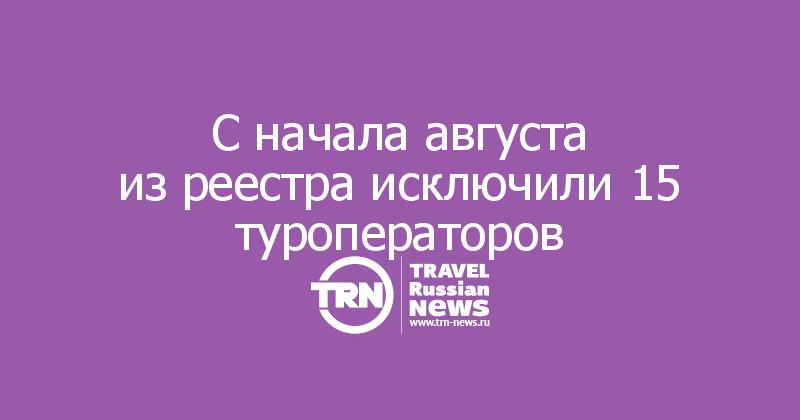 Сначала августа изреестра исключили 15 туроператоров