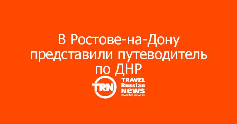 ВРостове-на-Дону представили путеводитель поДНР