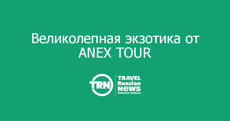 Великолепная экзотика от ANEX TOUR