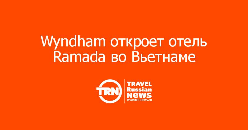 Wyndham откроет отель Ramada воВьетнаме