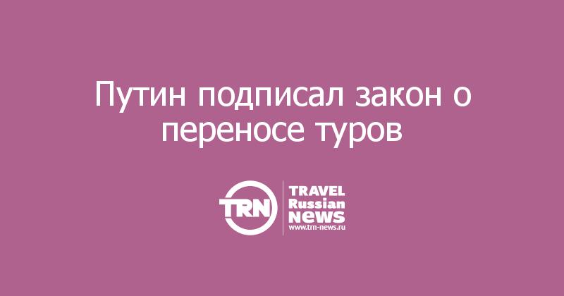 Путин подписал закон о переносе туров