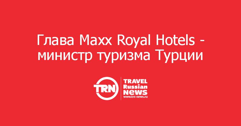 Глава Maxx Royal Hotels- министр туризма Турции