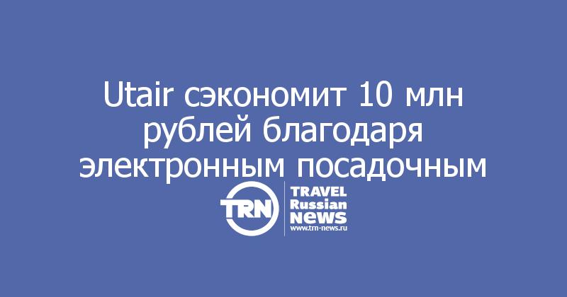 Utair сэкономит 10 млн рублей благодаря электронным посадочным
