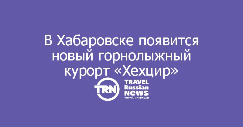 В Хабаровске появится новый горнолыжный курорт «Хехцир»