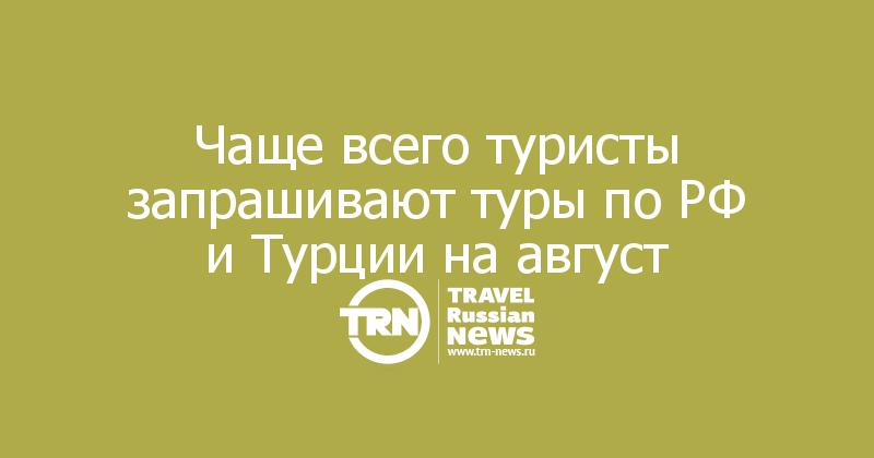 Чаще всего туристы запрашивают туры по РФ и Турции на август