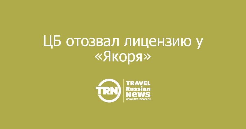 ЦБ отозвал лицензию у «Якоря»