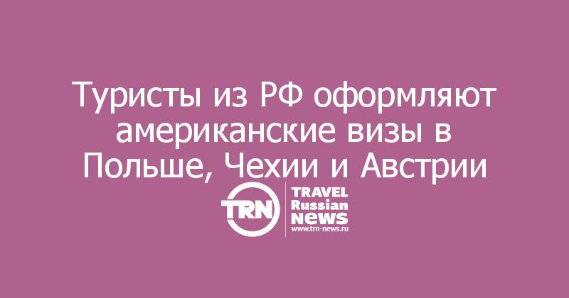 Туристы из РФ оформляют американские визы в Польше, Чехии и Австрии