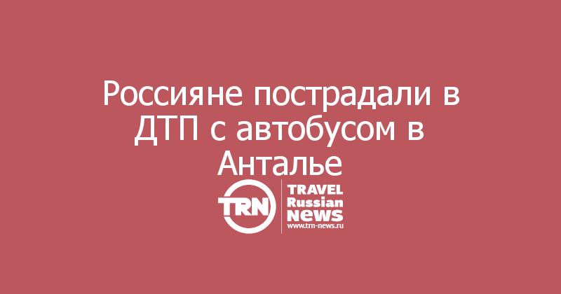 Россияне пострадали в ДТП с автобусом в Анталье