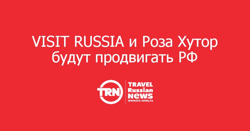 VISIT RUSSIA и Роза Хутор будут продвигать РФ