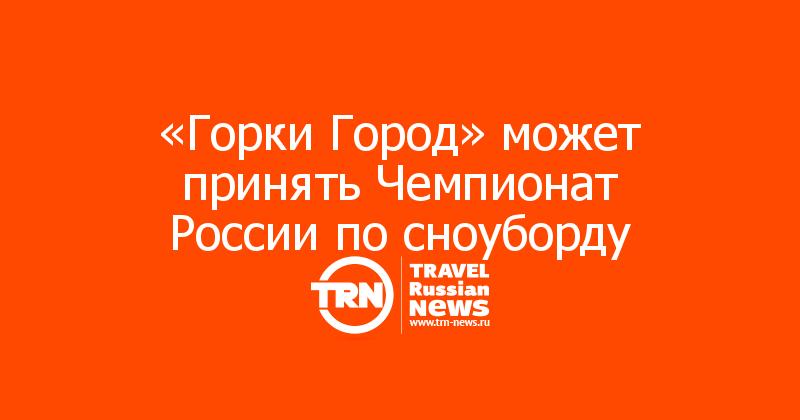 «Горки Город» может принять Чемпионат России по сноуборду