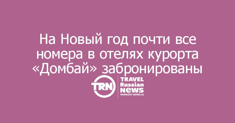 На Новый год почти все номера в отелях курорта «Домбай» забронированы