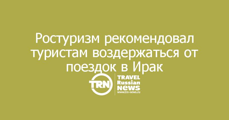 Ростуризм рекомендовал туристам воздержаться от поездок в Ирак