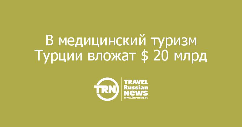 В медицинский туризм Турции вложат $ 20 млрд