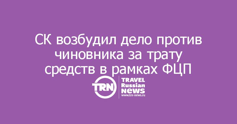 СК возбудил дело против чиновника за трату средств в рамках ФЦП