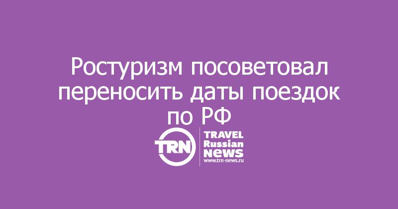 Ростуризм посоветовал переносить даты поездок по РФ