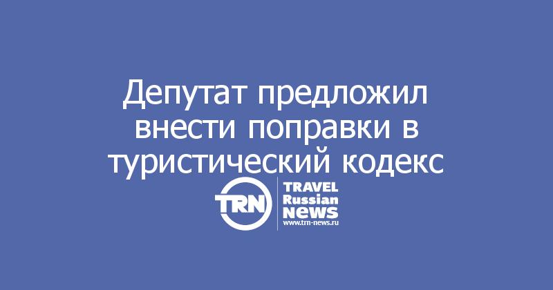 Депутат предложил внести поправки в туристический кодекс