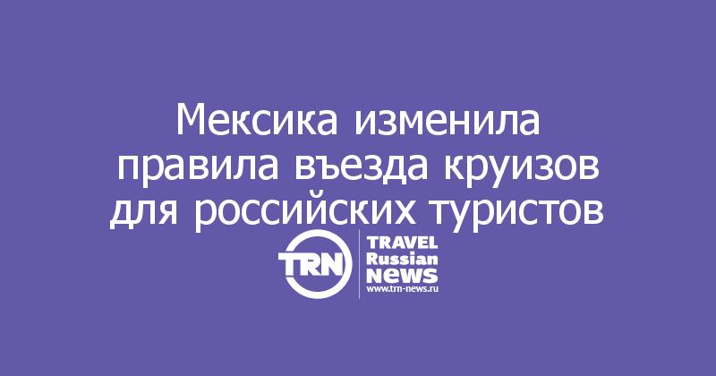 Мексика изменила правила въезда круизов для российских туристов